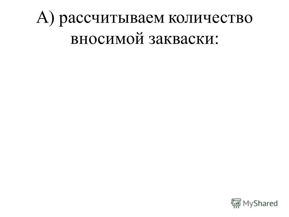 А) рассчитываем количество вносимой закваски: