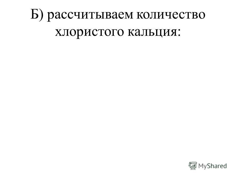 Б) рассчитываем количество хлористого кальция: