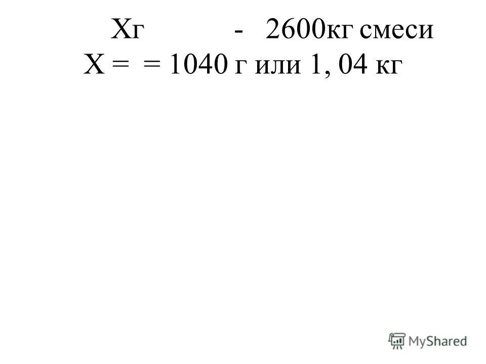 Хг - 2600кг смеси Х = = 1040 г или 1, 04 кг