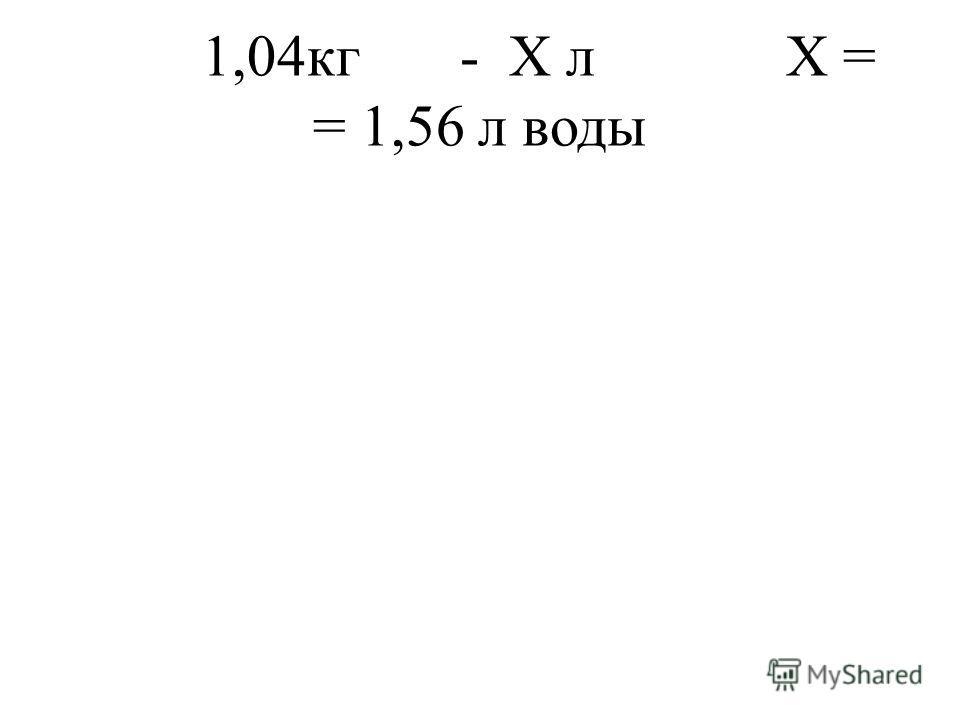 1,04кг - Х л Х = = 1,56 л воды