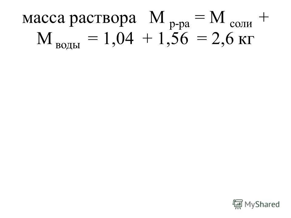 масса раствора М р-ра = М соли + М воды = 1,04 + 1,56 = 2,6 кг