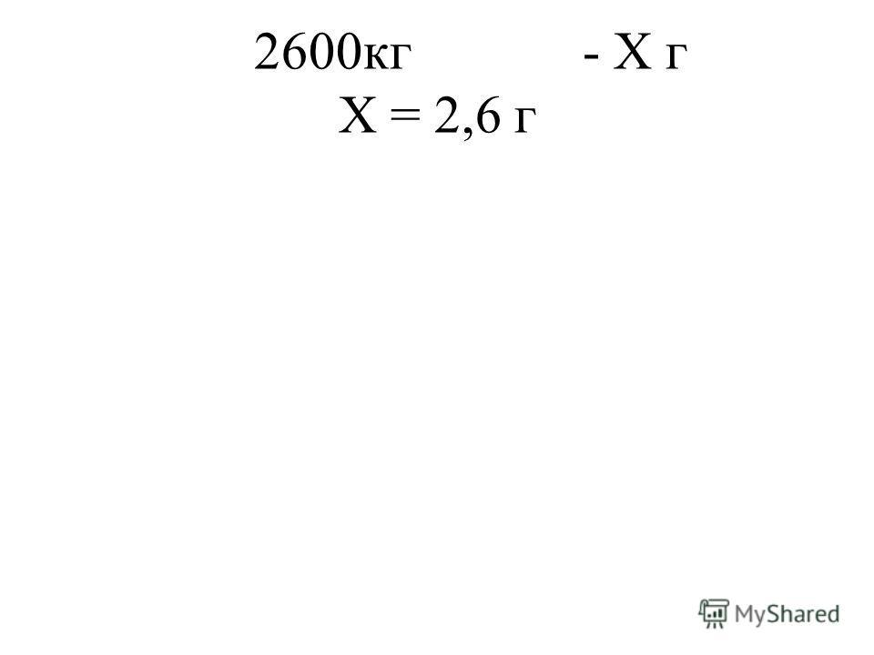 2600кг - Х г Х = 2,6 г