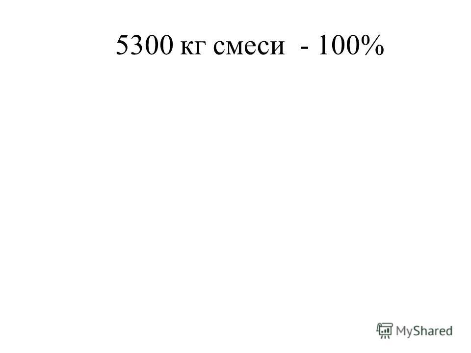 5300 кг смеси - 100%