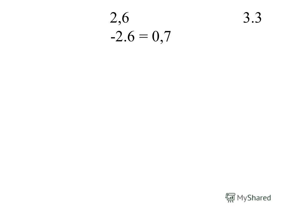 2,6 3.3 -2.6 = 0,7