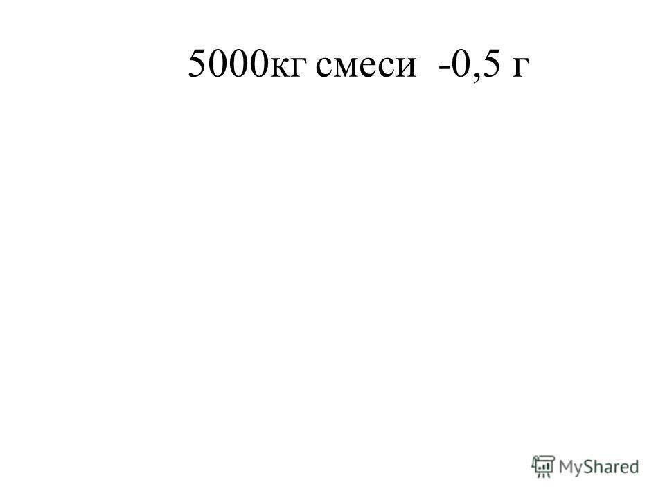 5000кг смеси -0,5 г