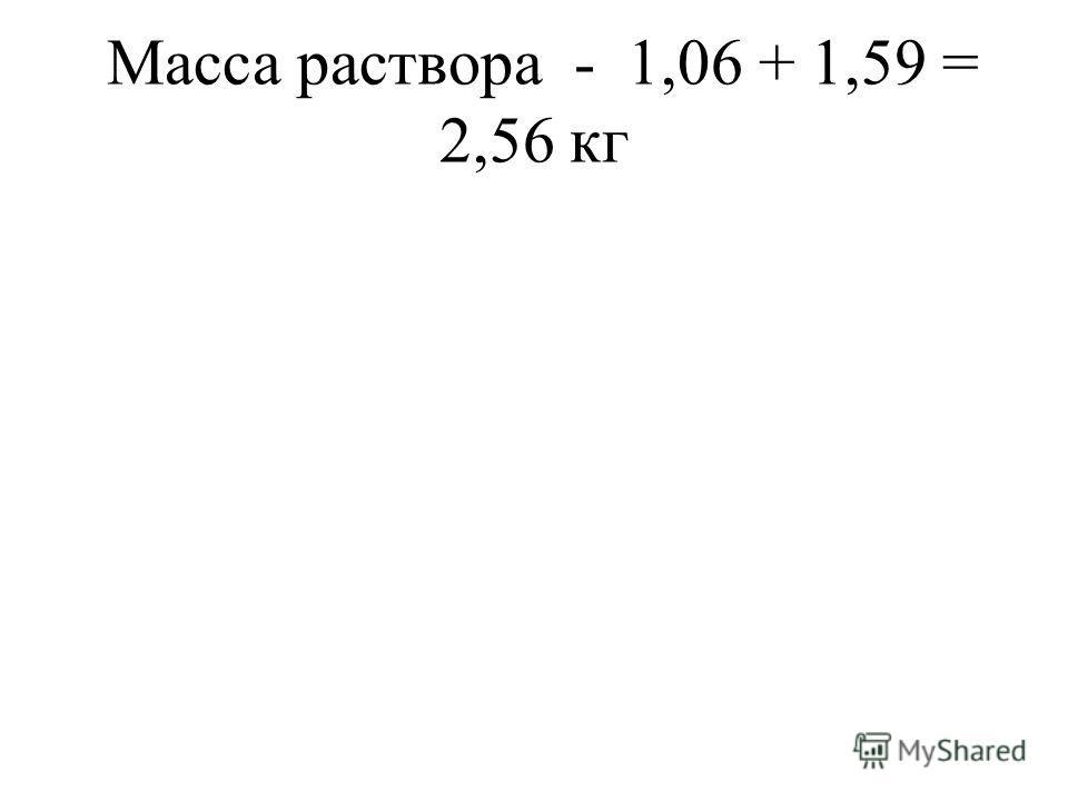 Масса раствора - 1,06 + 1,59 = 2,56 кг