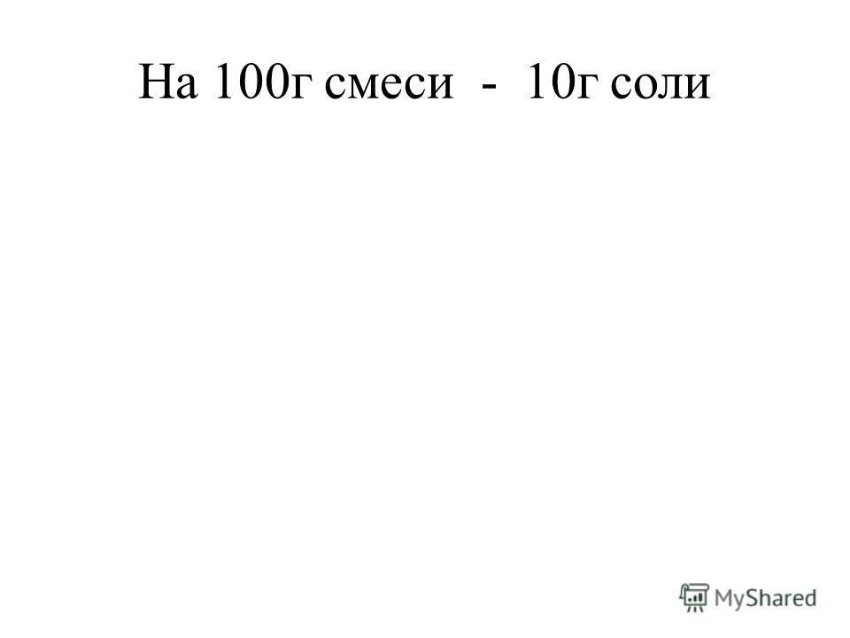 На 100г смеси - 10г соли