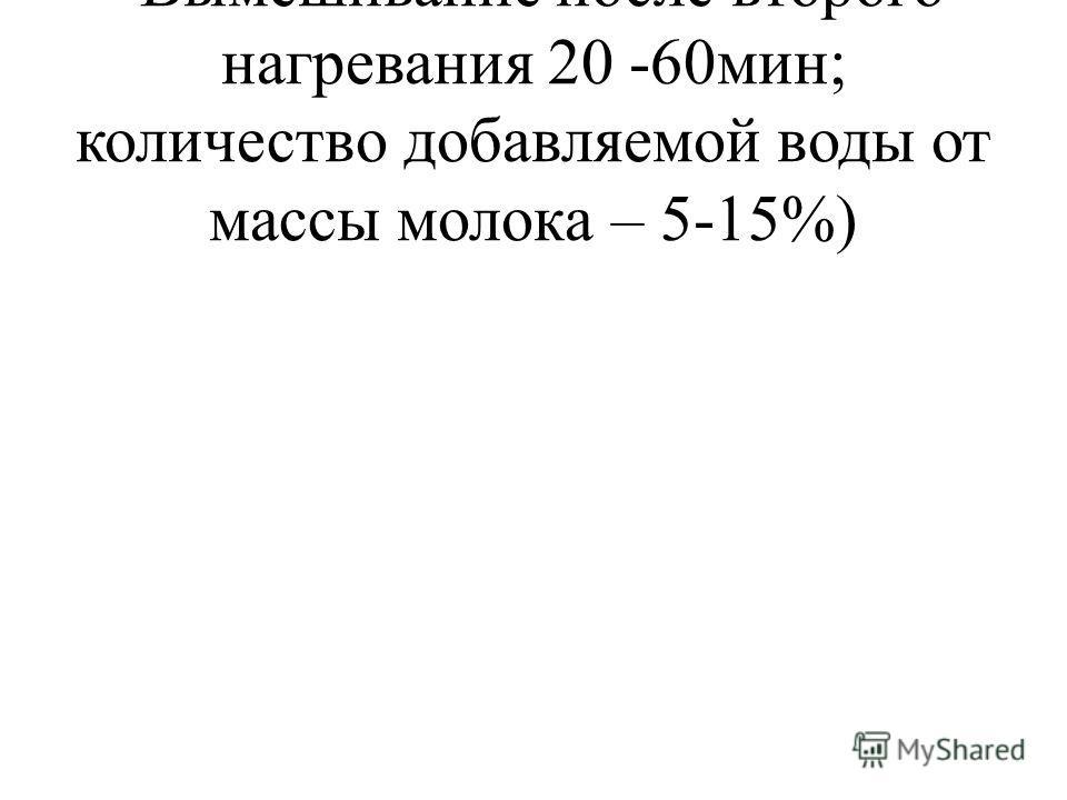 Вымешивание после второго нагревания 20 -60мин; количество добавляемой воды от массы молока – 5-15%)