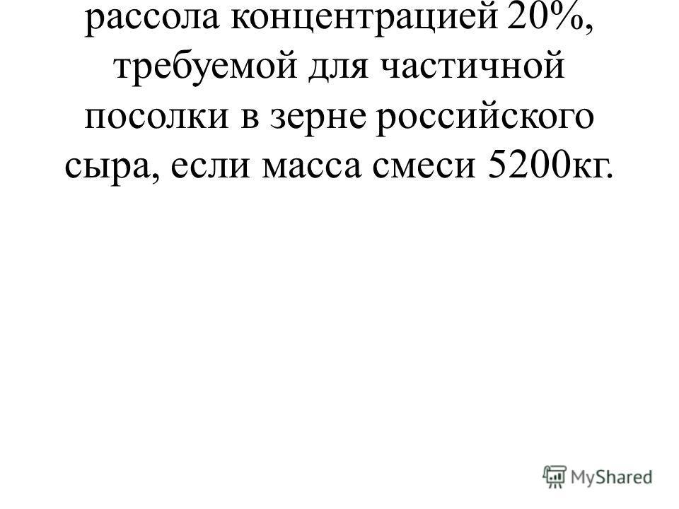 Решите задачу: определите массу рассола концентрацией 20%, требуемой для частичной посолки в зерне российского сыра, если масса смеси 5200кг.