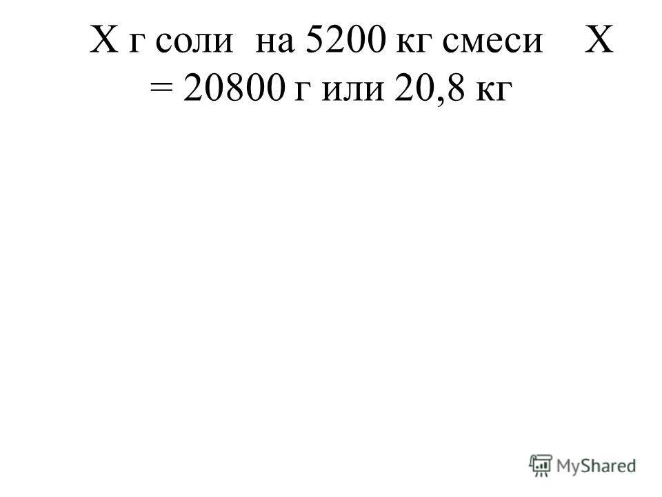 Х г соли на 5200 кг смеси Х = 20800 г или 20,8 кг