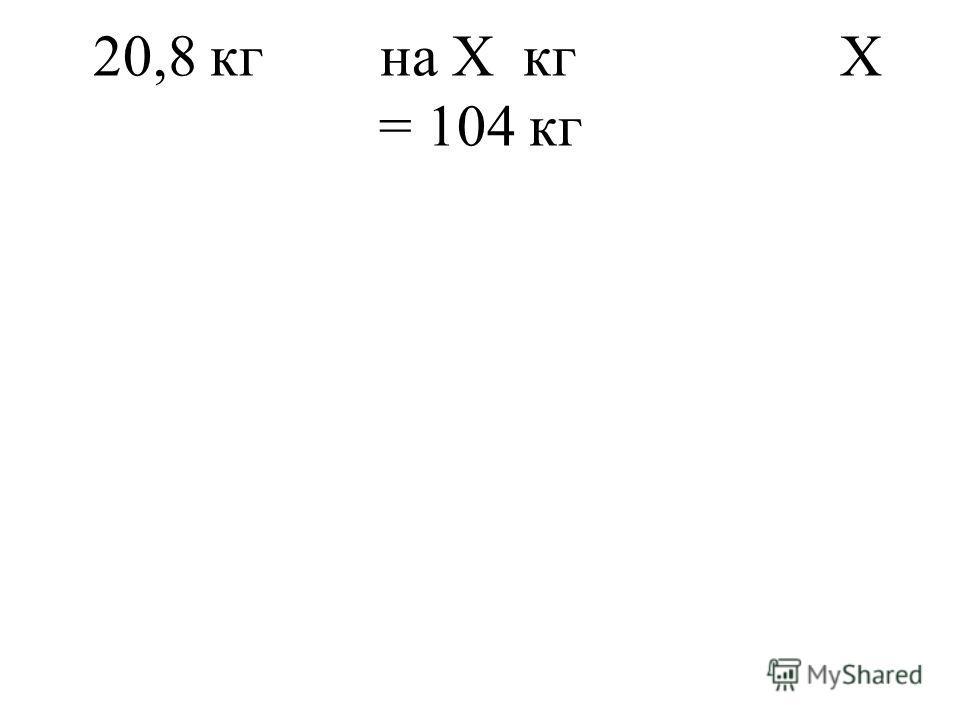 20,8 кг на Х кг Х = 104 кг