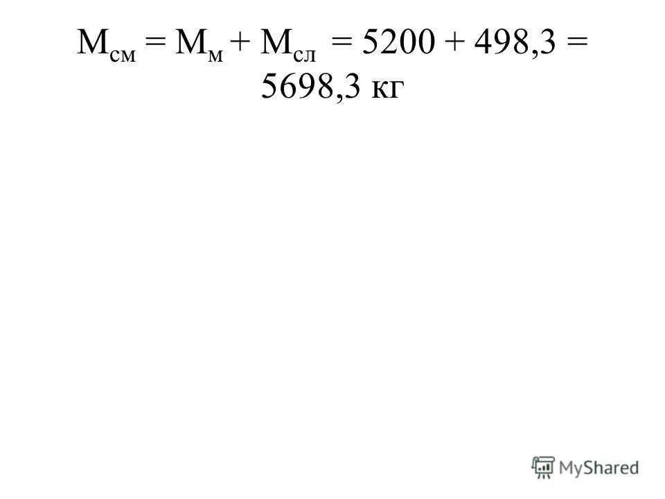 М см = М м + М сл = 5200 + 498,3 = 5698,3 кг