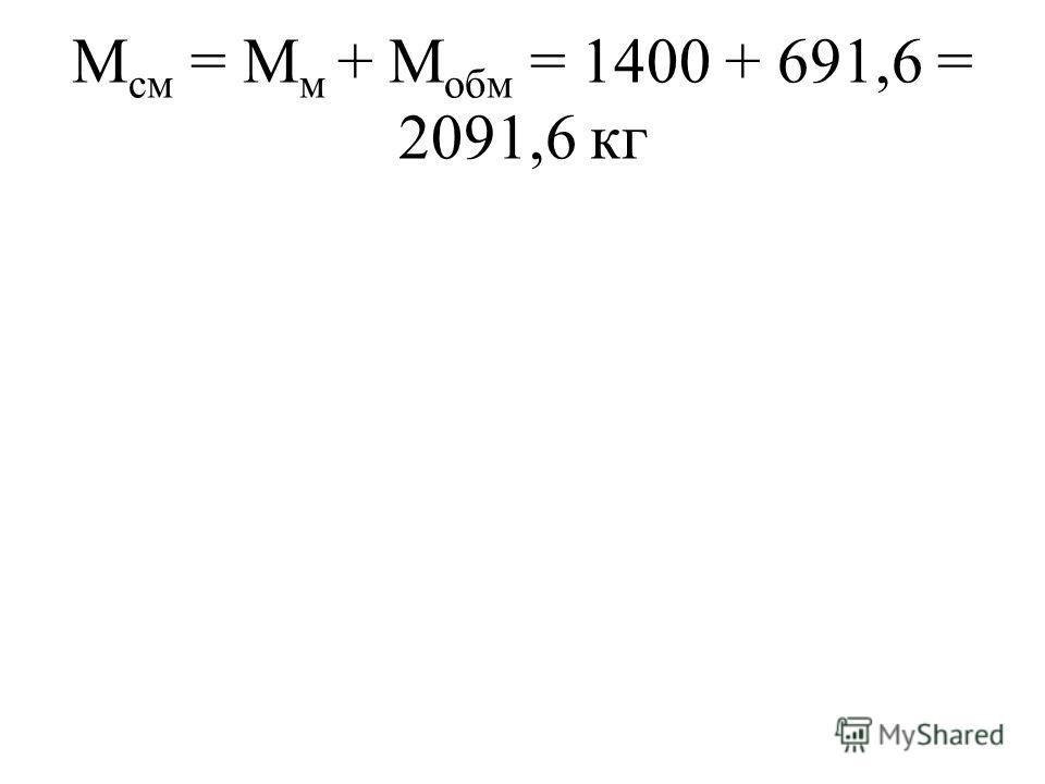М см = М м + М обм = 1400 + 691,6 = 2091,6 кг