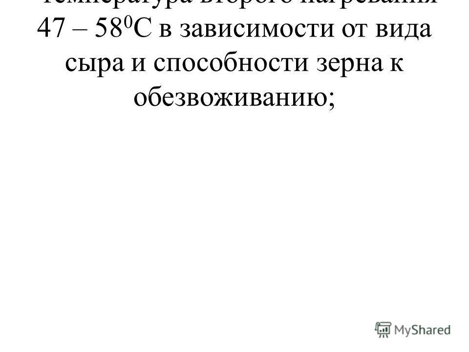 -температура второго нагревания 47 – 58 0 С в зависимости от вида сыра и способности зерна к обезвоживанию;