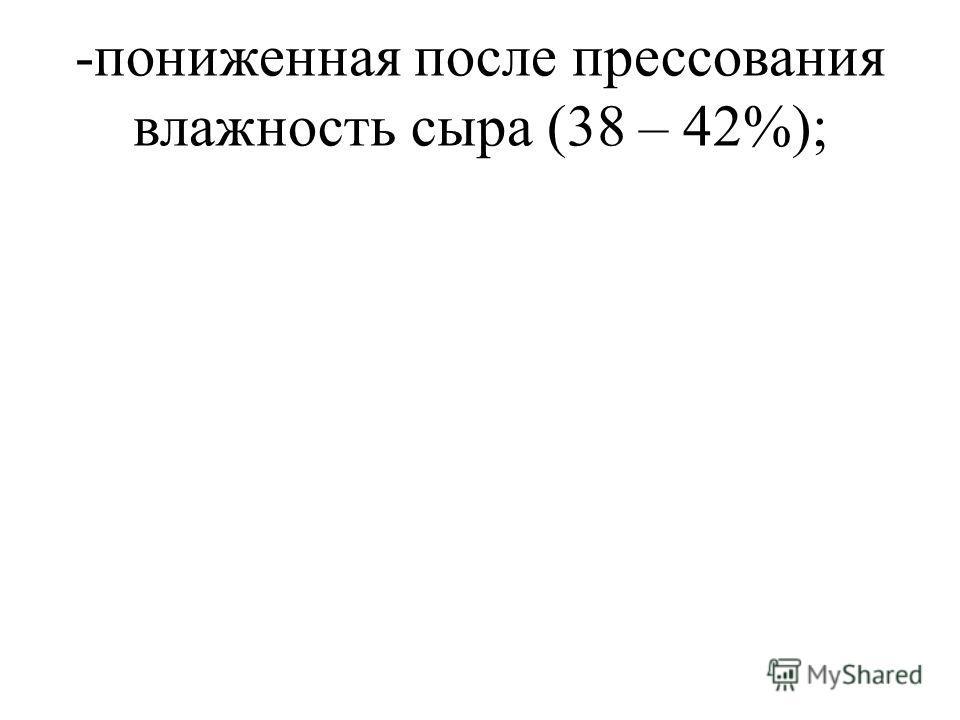 -пониженная после прессования влажность сыра (38 – 42%);
