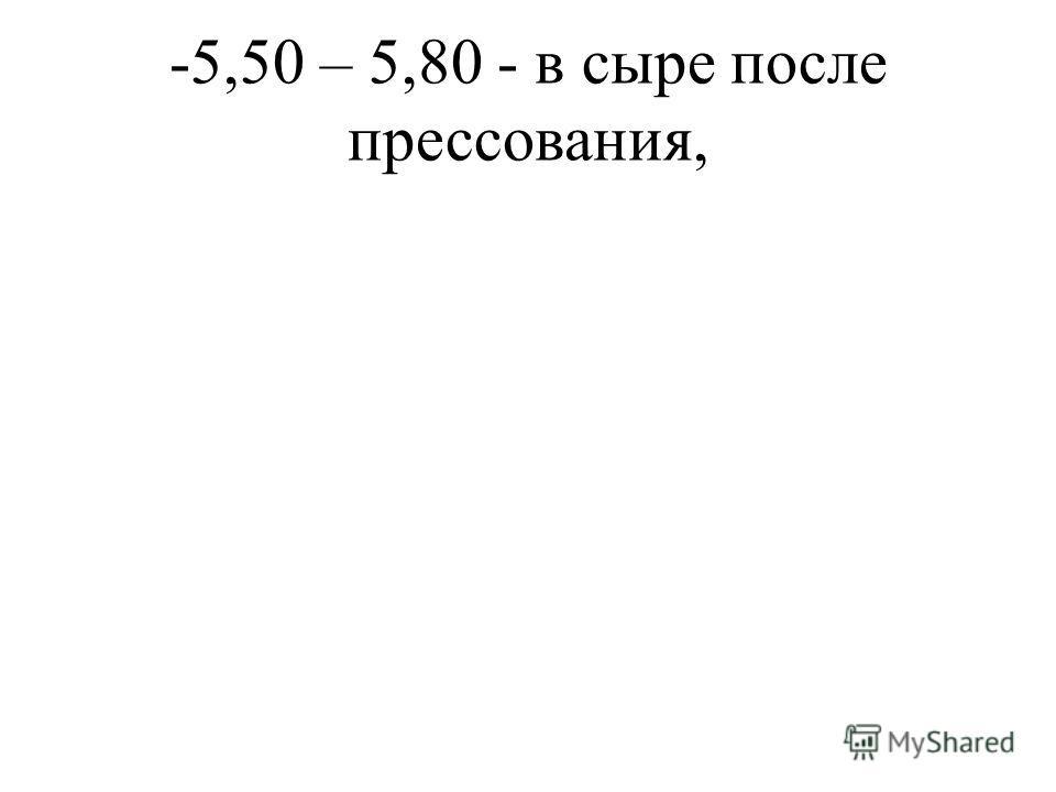 -5,50 – 5,80 - в сыре после прессования,