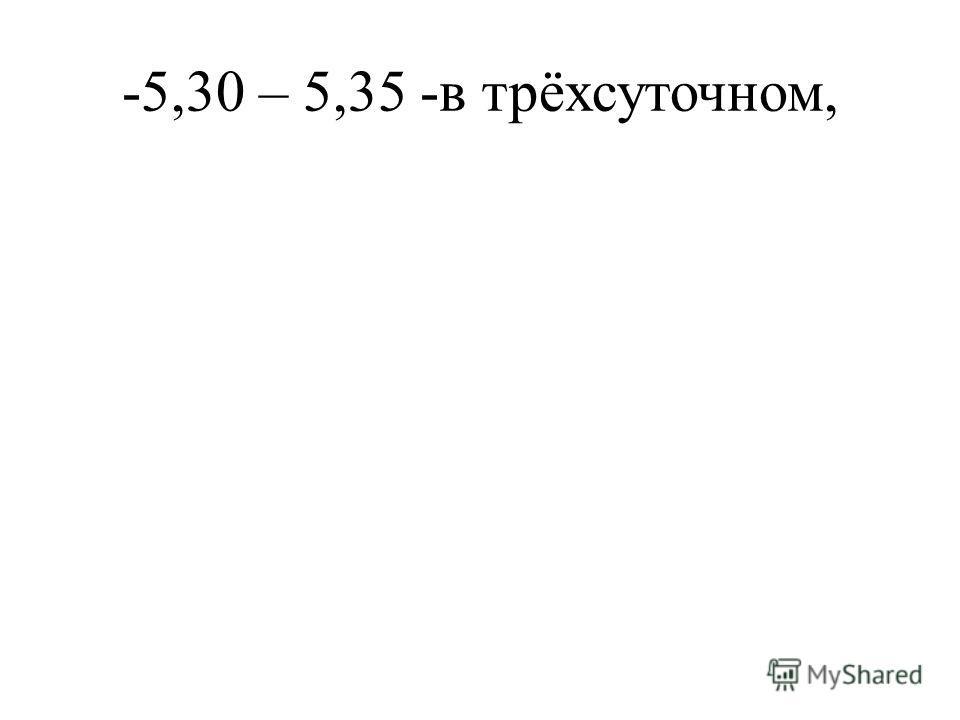 -5,30 – 5,35 -в трёхсуточном,