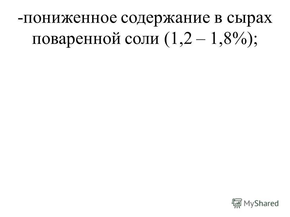 -пониженное содержание в сырах поваренной соли (1,2 – 1,8%);