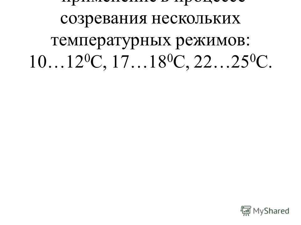 -применение в процессе созревания нескольких температурных режимов: 10…12 0 С, 17…18 0 С, 22…25 0 С.
