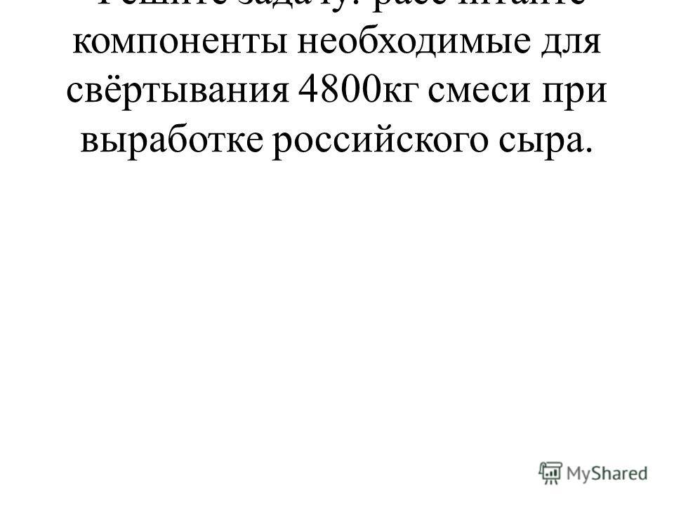 Решите задачу: рассчитайте компоненты необходимые для свёртывания 4800кг смеси при выработке российского сыра.
