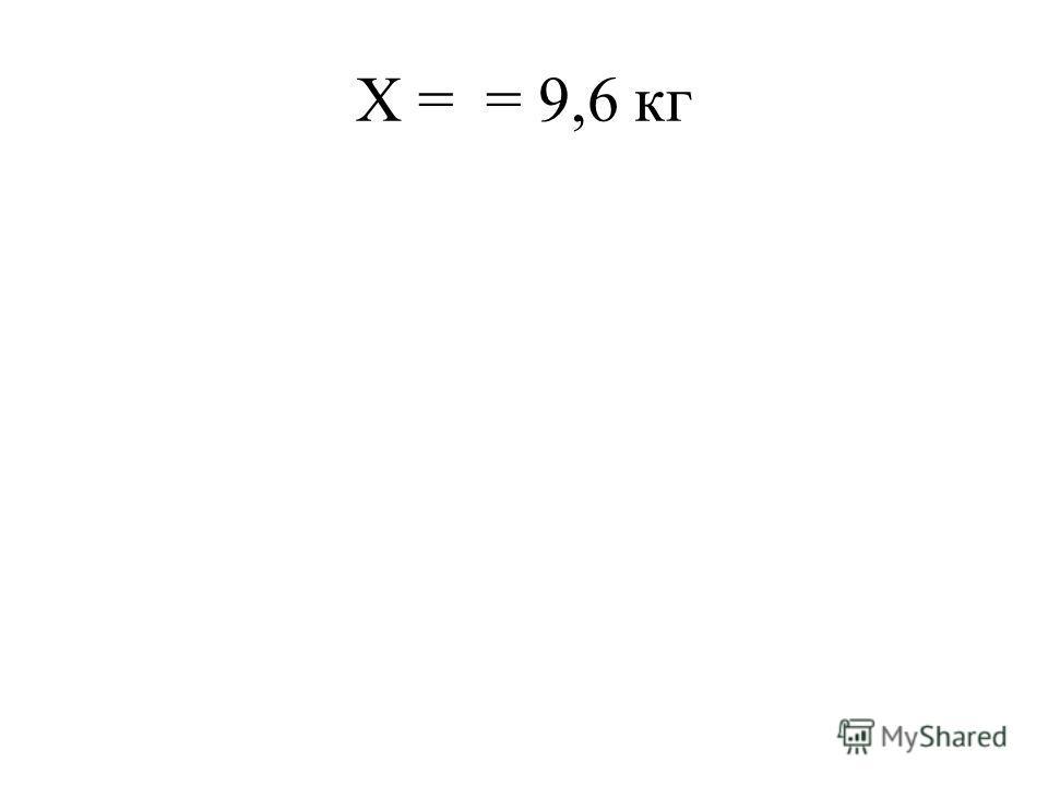 Х = = 9,6 кг