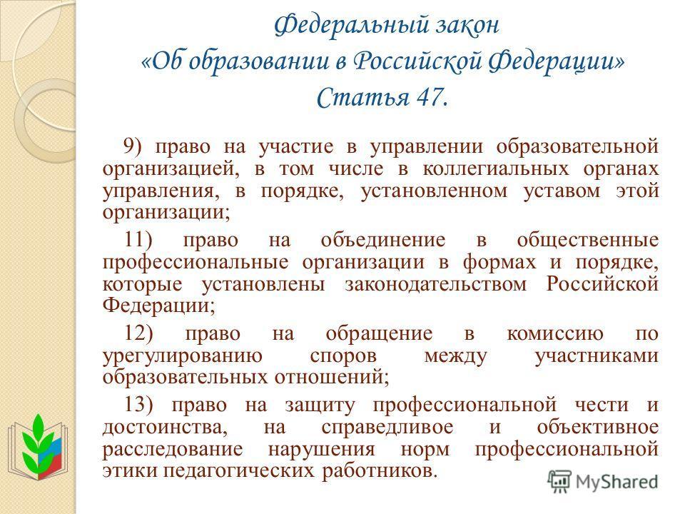 Федеральный закон «Об образовании в Российской Федерации» Статья 47. 9) право на участие в управлении образовательной организацией, в том числе в коллегиальных органах управления, в порядке, установленном уставом этой организации; 11) право на объеди
