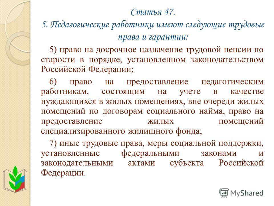 Статья 47. 5. Педагогические работники имеют следующие трудовые права и гарантии: 5) право на досрочное назначение трудовой пенсии по старости в порядке, установленном законодательством Российской Федерации; 6) право на предоставление педагогическим