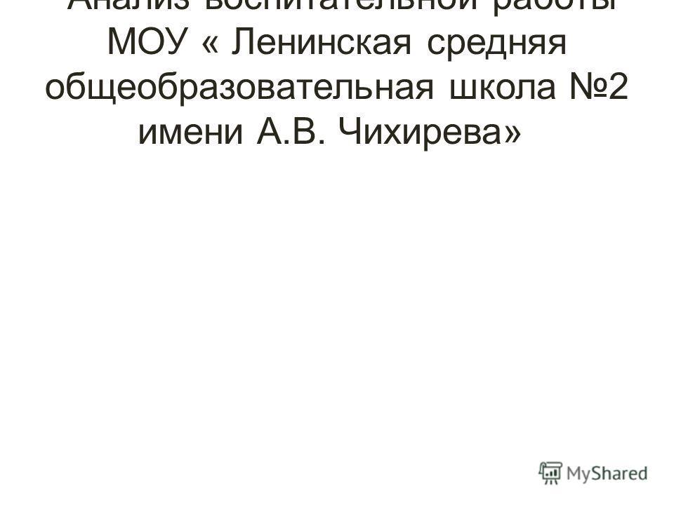 Анализ воспитательной работы МОУ « Ленинская средняя общеобразовательная школа 2 имени А.В. Чихирева»