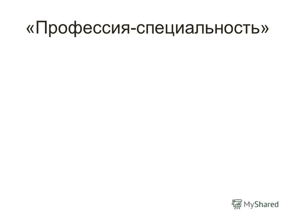 «Профессия-специальность»