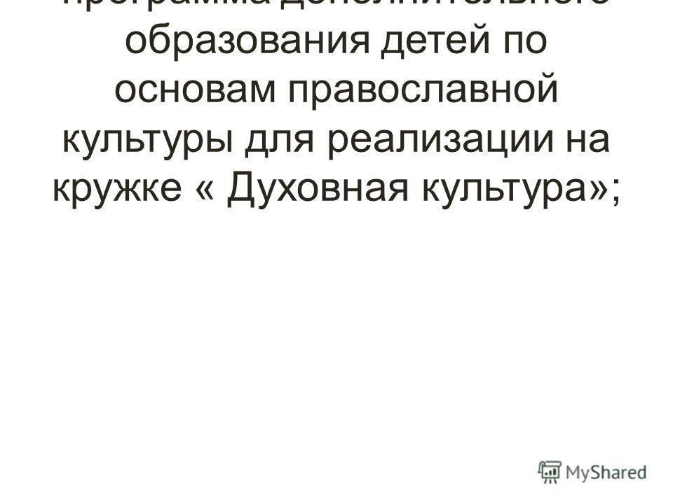 Модифицированная программа дополнительного образования детей по основам православной культуры для реализации на кружке « Духовная культура»;