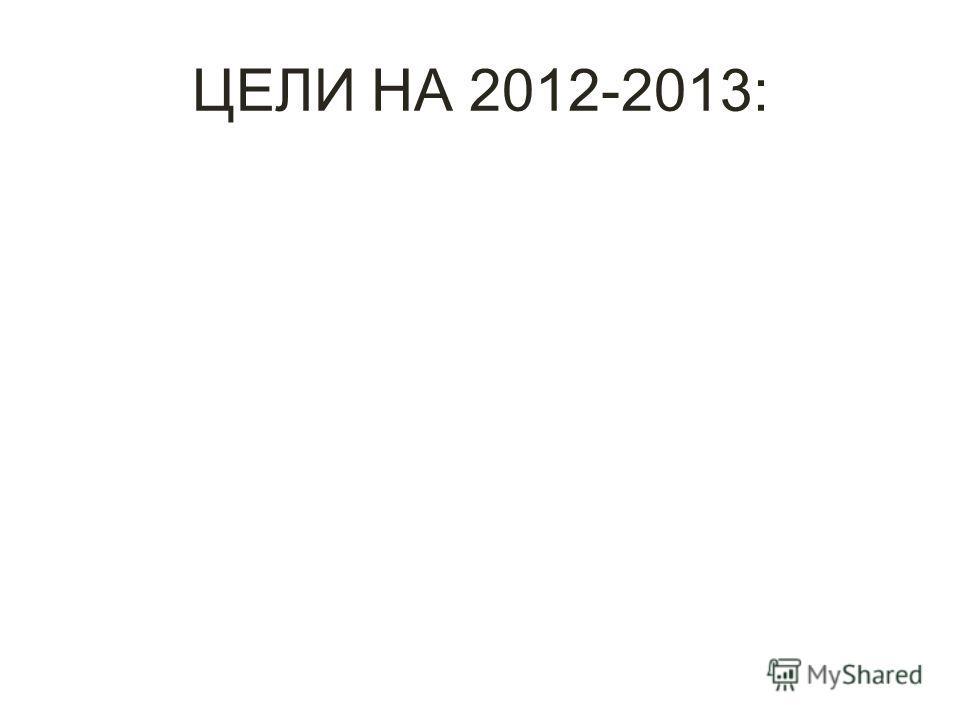 ЦЕЛИ НА 2012-2013: