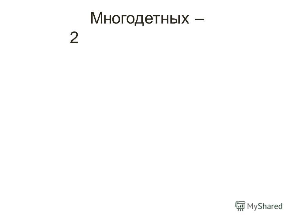 Многодетных – 2