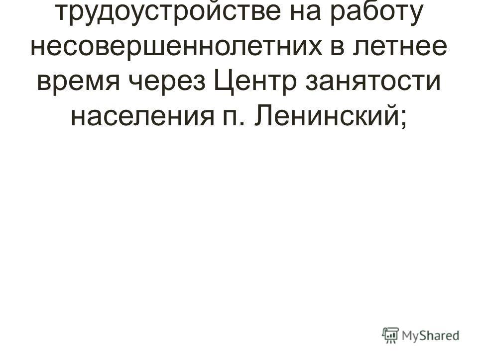 Оказание помощи в трудоустройстве на работу несовершеннолетних в летнее время через Центр занятости населения п. Ленинский;