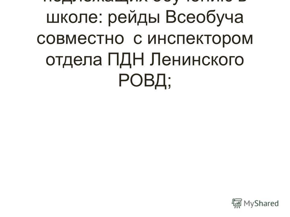 Выявление и учет детей, не подлежащих обучению в школе: рейды Всеобуча совместно с инспектором отдела ПДН Ленинского РОВД;