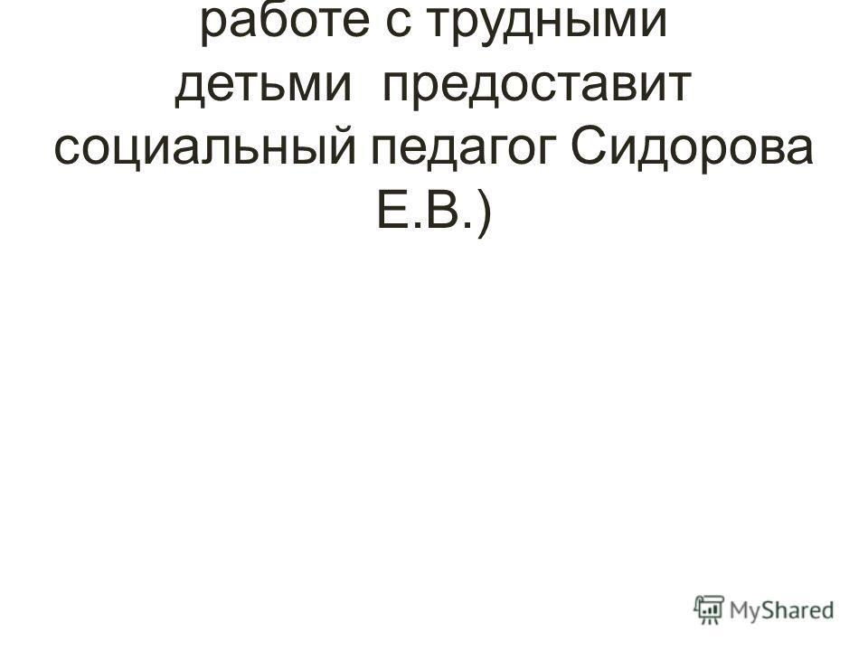 ( Более полный отчёт о работе с трудными детьми предоставит социальный педагог Сидорова Е.В.)