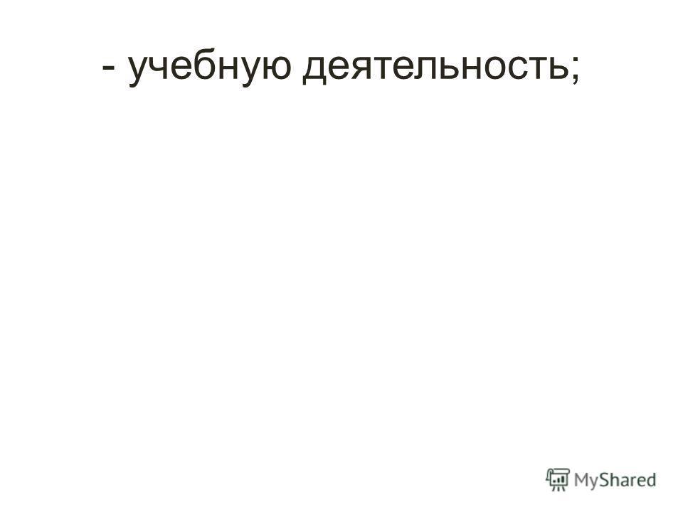 - учебную деятельность;