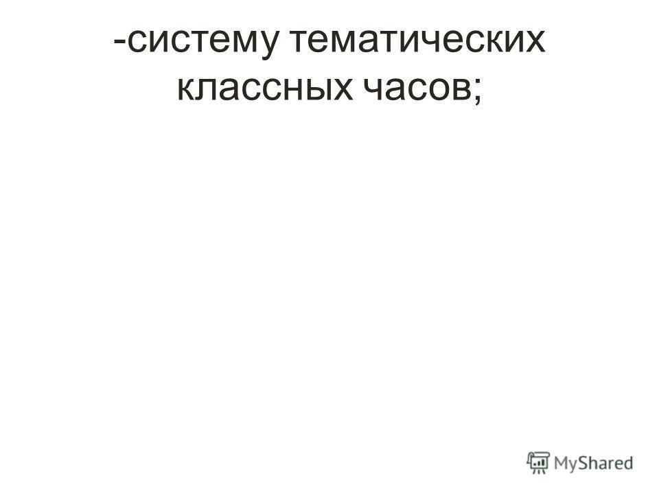 -систему тематических классных часов;