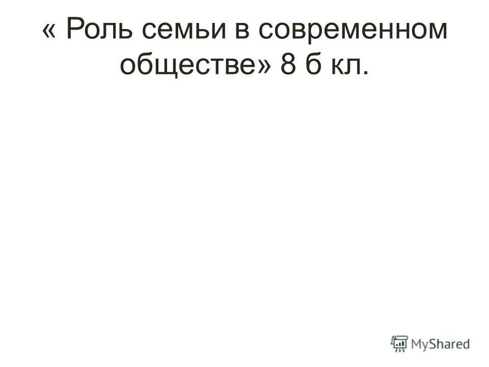 « Роль семьи в современном обществе» 8 б кл.