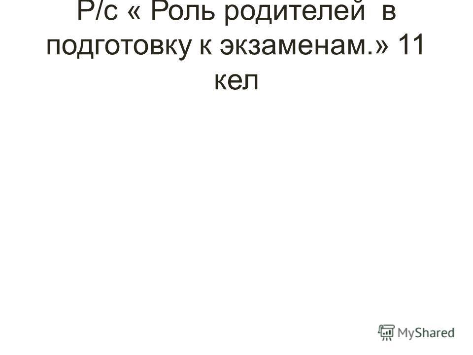 Р/с « Роль родителей в подготовку к экзаменам.» 11 кел