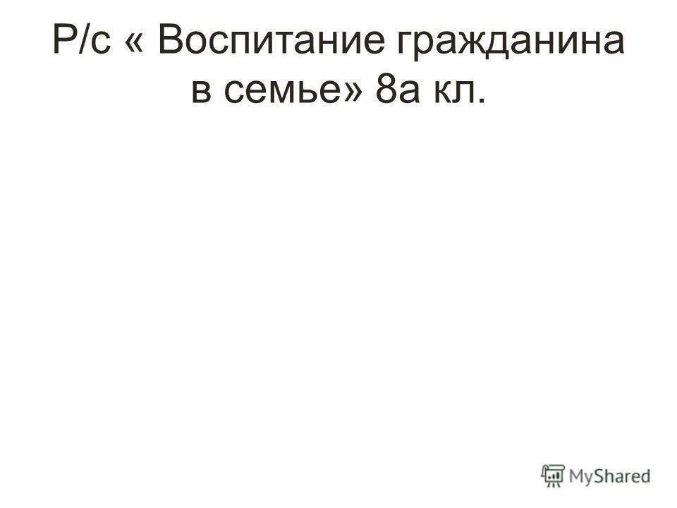 Р/с « Воспитание гражданина в семье» 8а кл.