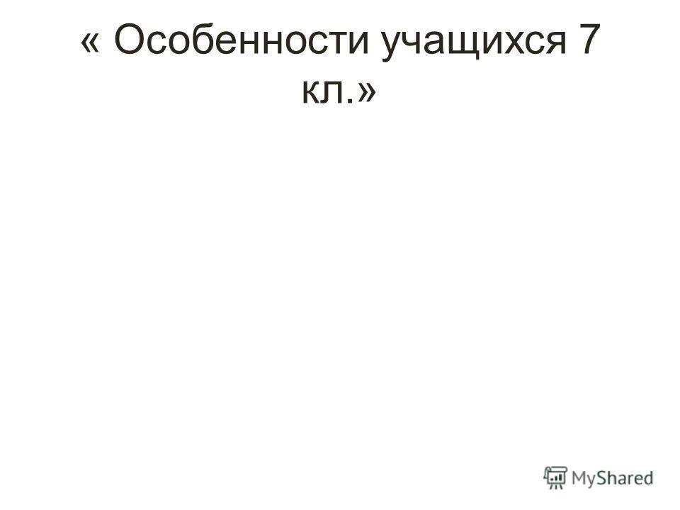 « Особенности учащихся 7 кл.»