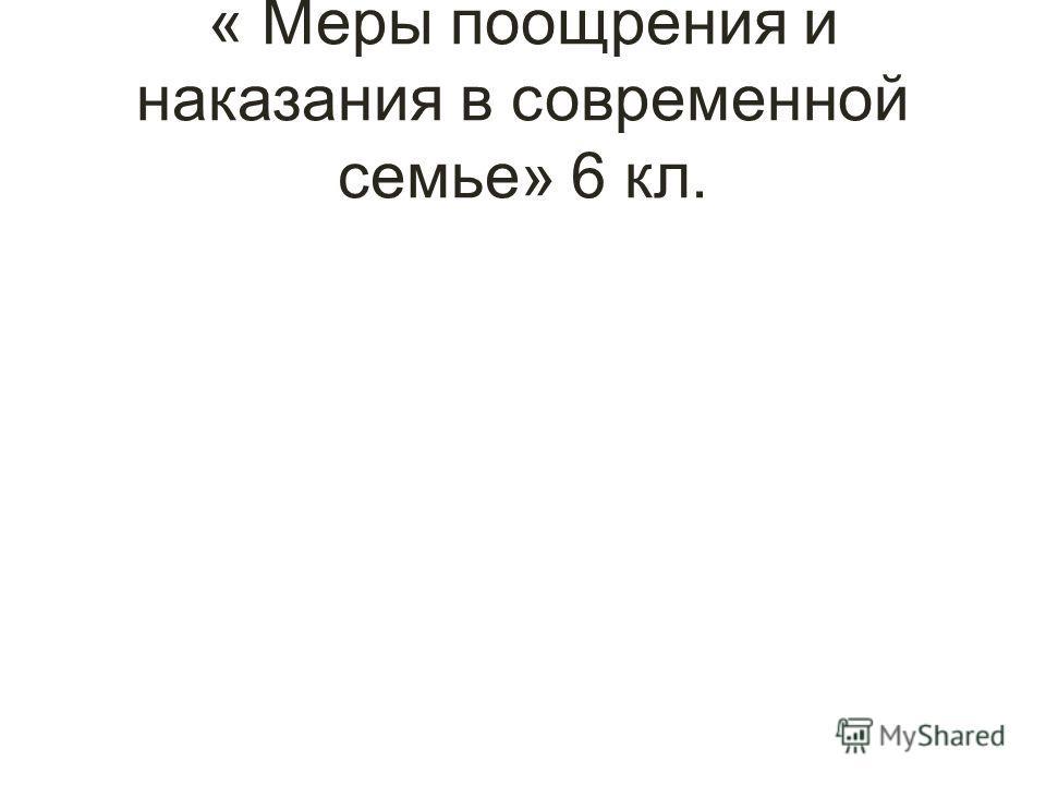 « Меры поощрения и наказания в современной семье» 6 кл.