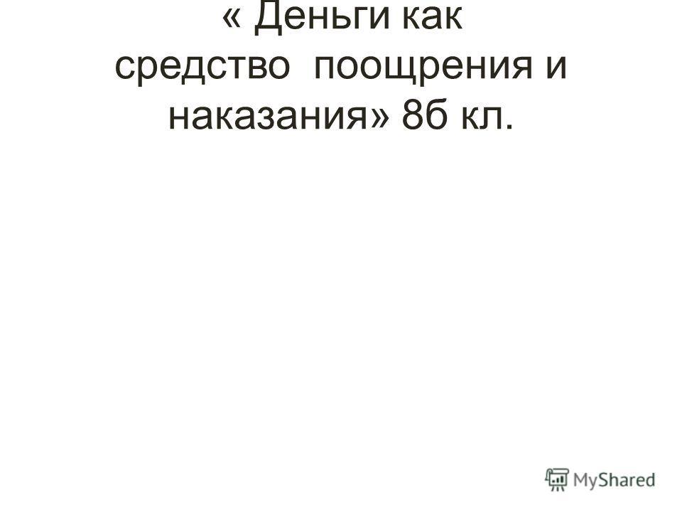« Деньги как средство поощрения и наказания» 8б кл.