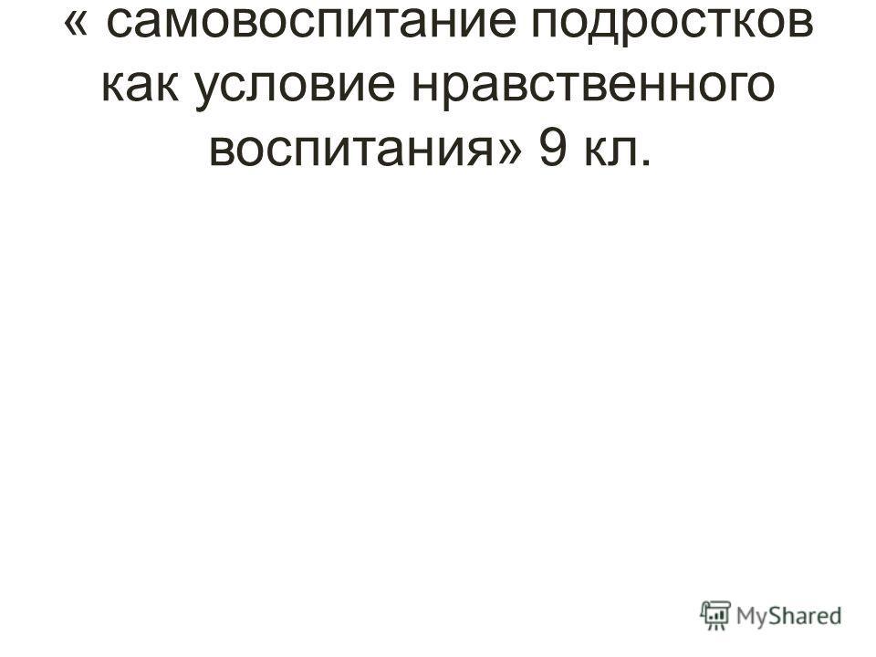« самовоспитание подростков как условие нравственного воспитания» 9 кл.