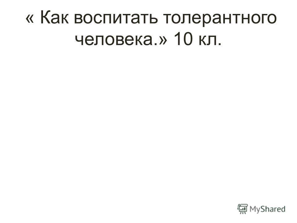 « Как воспитать толерантного человека.» 10 кл.