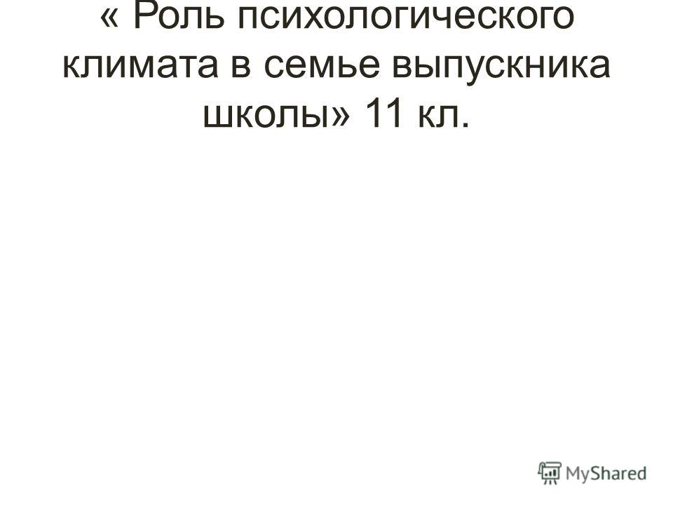 « Роль психологического климата в семье выпускника школы» 11 кл.