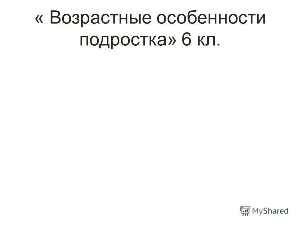 « Возрастные особенности подростка» 6 кл.