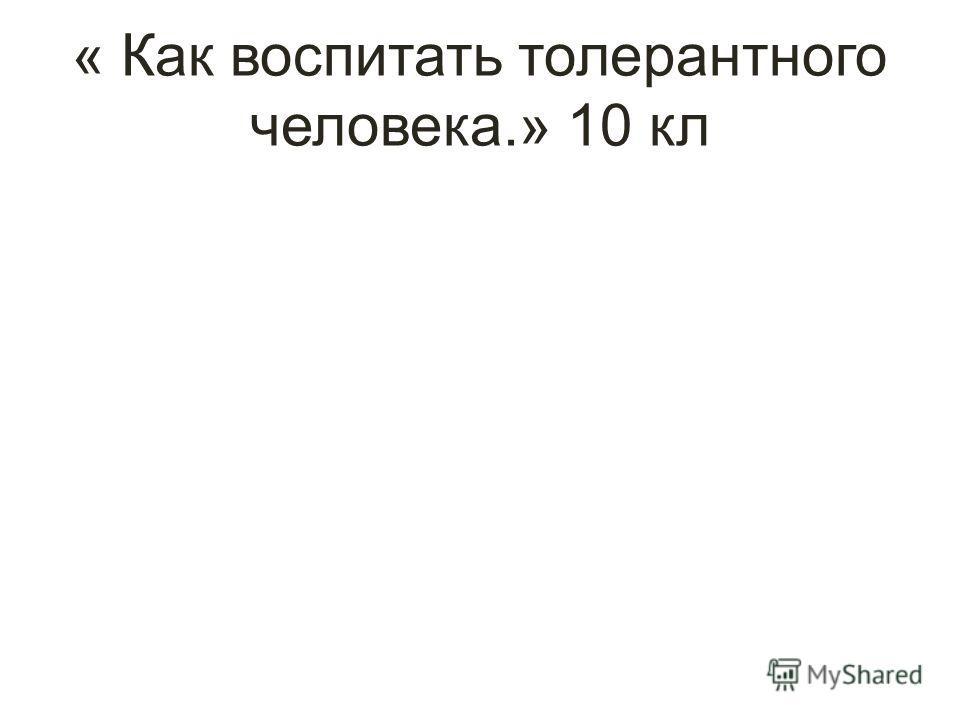 « Как воспитать толерантного человека.» 10 кл