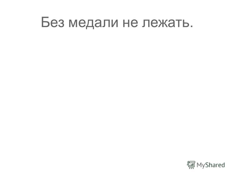 Без медали не лежать.