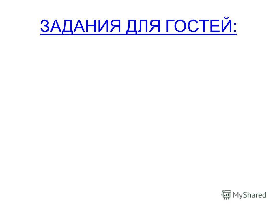 ЗАДАНИЯ ДЛЯ ГОСТЕЙ: